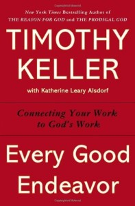 Every Good Endeavor: Connecting Your Work to God's Work by Tim Keller
