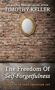 The Freedom of Self-Forgetfulness, The Path to True Christian Joy by Timothy Keller