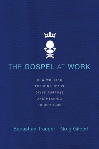 The Gospel at Work: How Working for King Jesus Gives Purpose and Meaning to Our Jobs by Sebastian Traeger and Greg Gilbert
