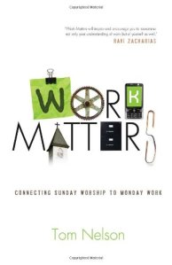 Work Matters: Connecting Sunday Worship to Monday Work by Tom Nelson