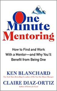 One Minute Mentoring, How to Find and Work With a Mentor-And Why You'll Benefit from Being One – Ken Blanchard and Claire Diaz-Ortiz