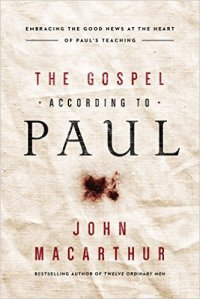 The Gospel According to Paul, Embracing the Good News at the Heart of Paul's Teachings – John MacArthur