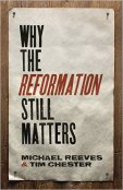 Why The Reformation Still Matters – Michael Reeves and Tim Chester
