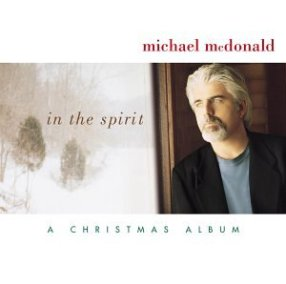 In the Spirit – Michael McDonald This 2001 release was the first of Michael McDonald's Christmas albums, and still my favorite.